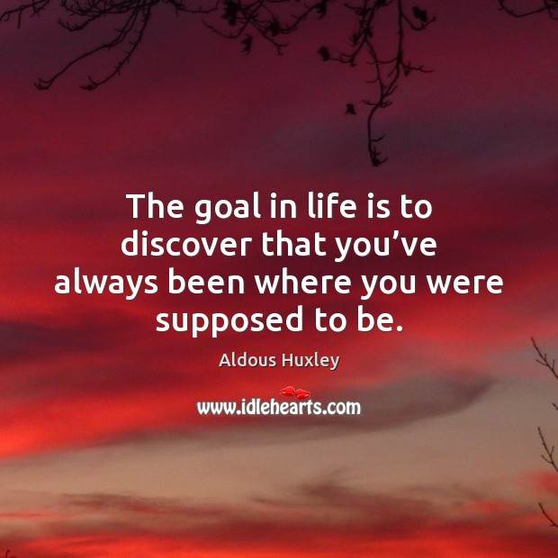 Image, The goal in life is to discover that you've always been where you were supposed to be.