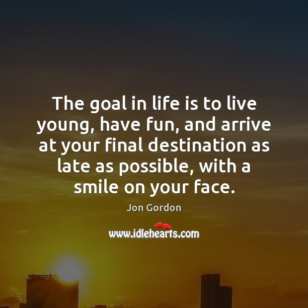 The goal in life is to live young, have fun, and arrive Jon Gordon Picture Quote