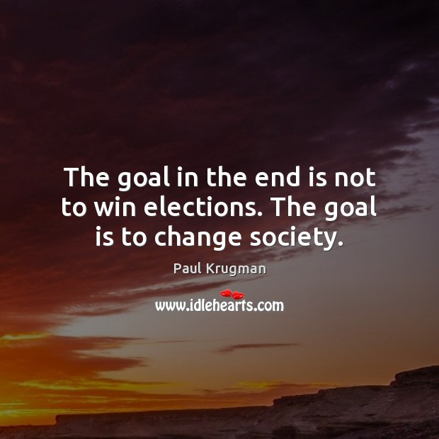 Image, The goal in the end is not to win elections. The goal is to change society.
