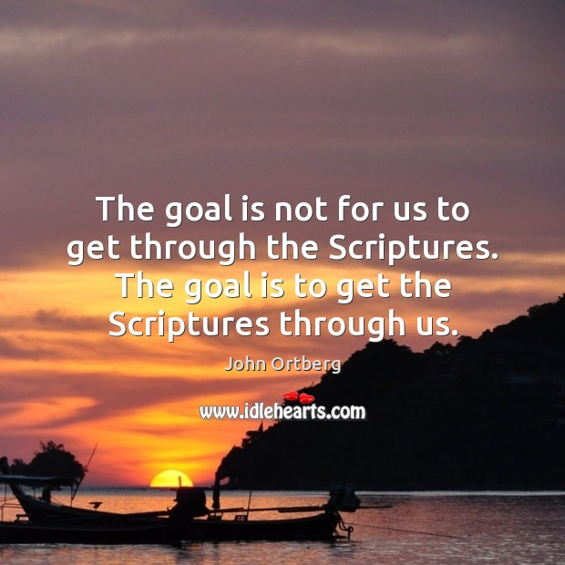 The goal is not for us to get through the Scriptures. The John Ortberg Picture Quote