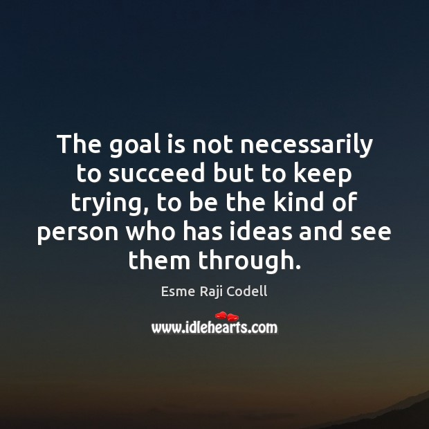 The goal is not necessarily to succeed but to keep trying, to Image