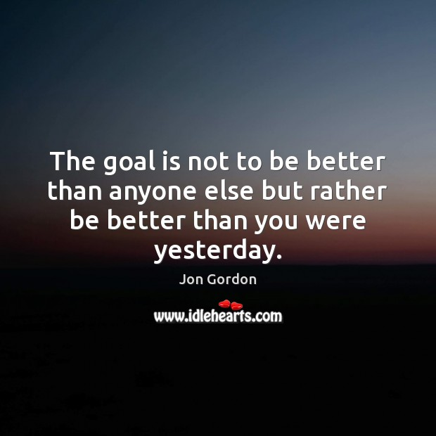 The goal is not to be better than anyone else but rather Jon Gordon Picture Quote