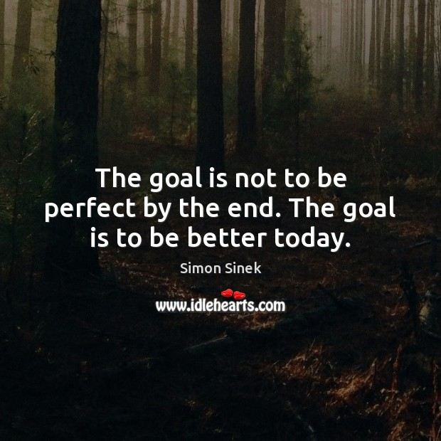 The goal is not to be perfect by the end. The goal is to be better today. Simon Sinek Picture Quote