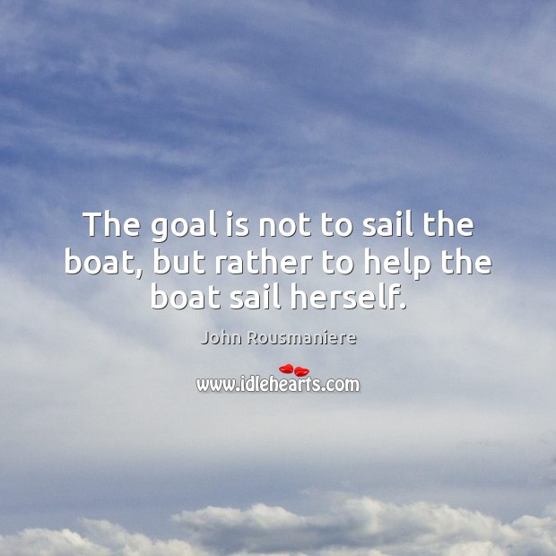 Image, The goal is not to sail the boat, but rather to help the boat sail herself.