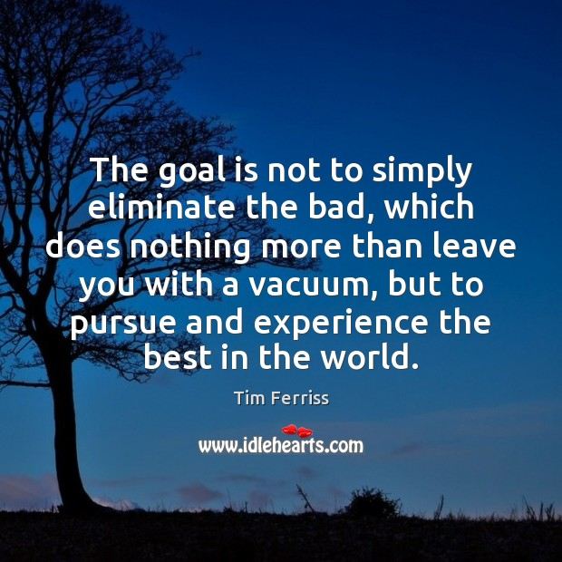 The goal is not to simply eliminate the bad, which does nothing Tim Ferriss Picture Quote