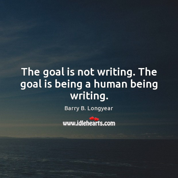Image, The goal is not writing. The goal is being a human being writing.