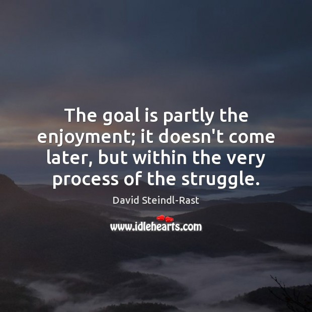 Image, The goal is partly the enjoyment; it doesn't come later, but within