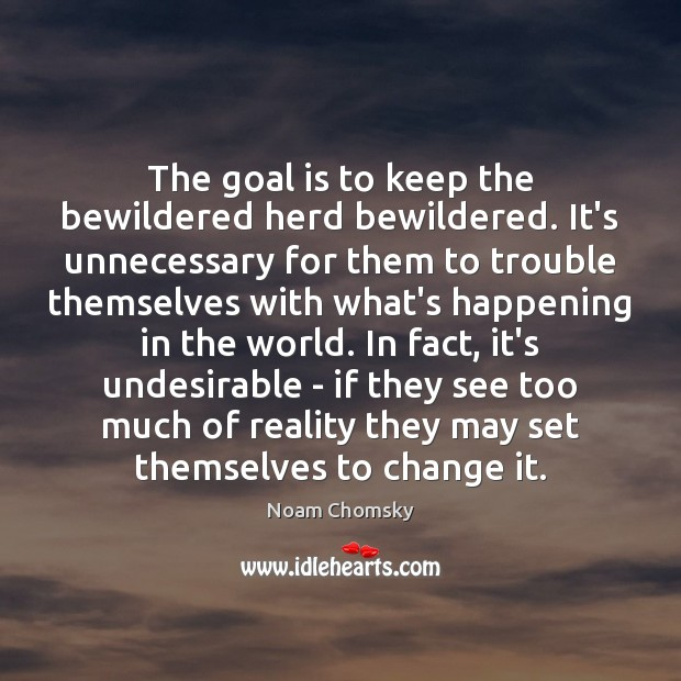 The goal is to keep the bewildered herd bewildered. It's unnecessary for Noam Chomsky Picture Quote