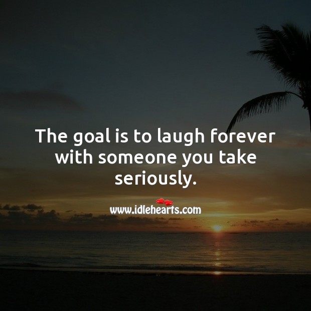 The goal is to laugh forever with someone you take seriously. Goal Quotes Image