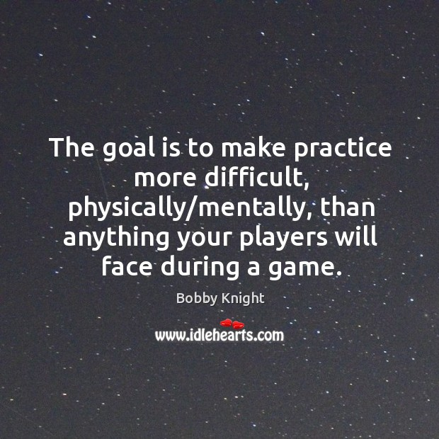 Image, The goal is to make practice more difficult, physically/mentally, than anything