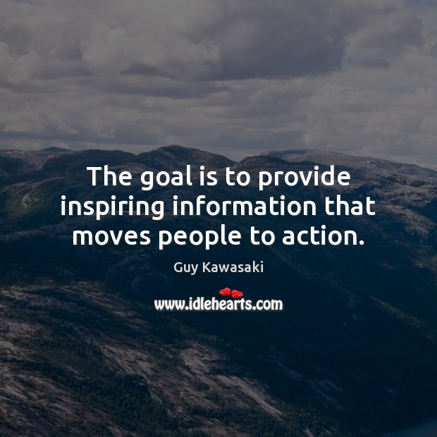 The goal is to provide inspiring information that moves people to action. Guy Kawasaki Picture Quote