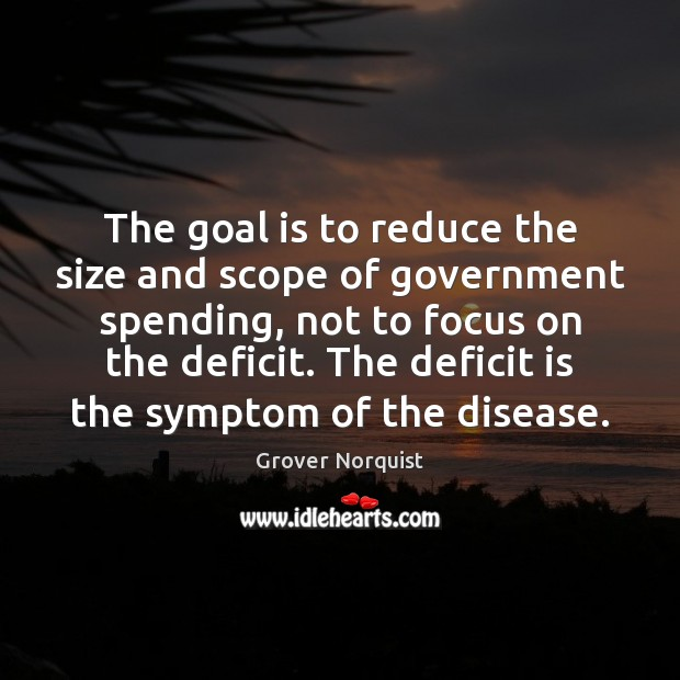 The goal is to reduce the size and scope of government spending, Grover Norquist Picture Quote