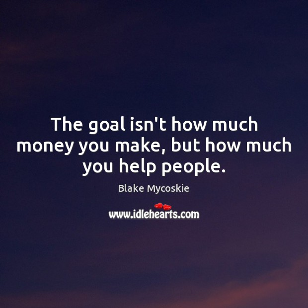 Image, The goal isn't how much money you make, but how much you help people.