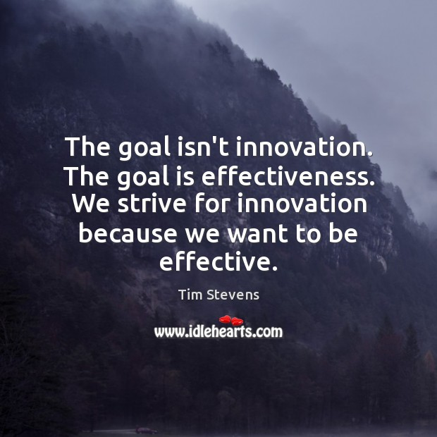 The goal isn't innovation. The goal is effectiveness. We strive for innovation Image