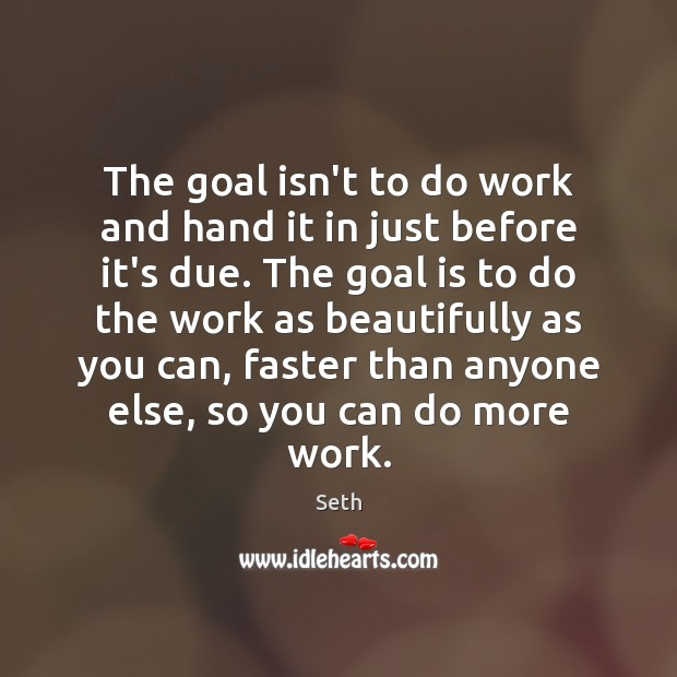 The goal isn't to do work and hand it in just before Seth Picture Quote