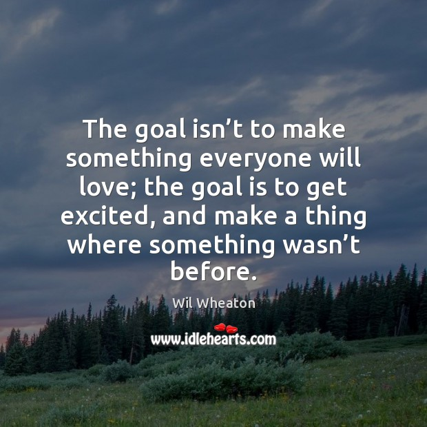 The goal isn't to make something everyone will love; the goal Wil Wheaton Picture Quote