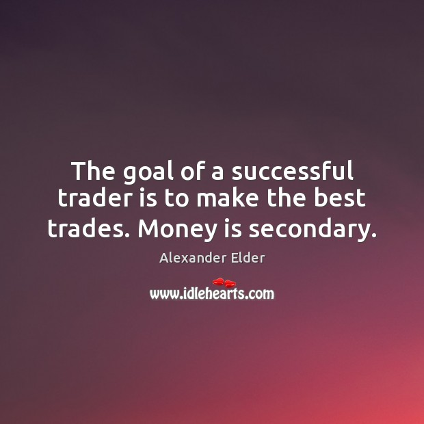 Image, The goal of a successful trader is to make the best trades. Money is secondary.
