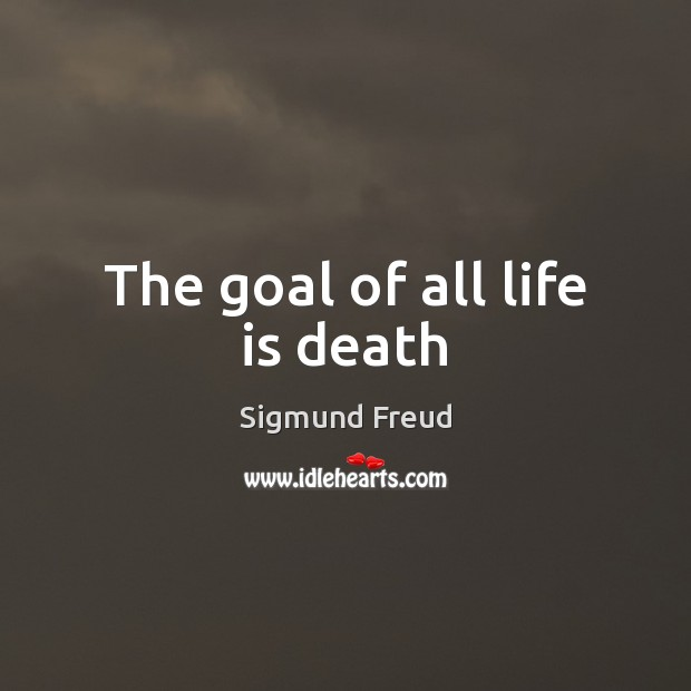The goal of all life is death Sigmund Freud Picture Quote
