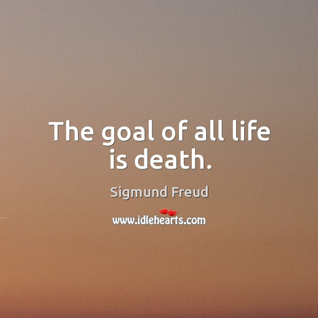 Image about The goal of all life is death.