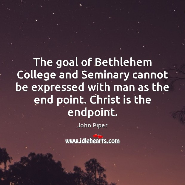 The goal of Bethlehem College and Seminary cannot be expressed with man John Piper Picture Quote