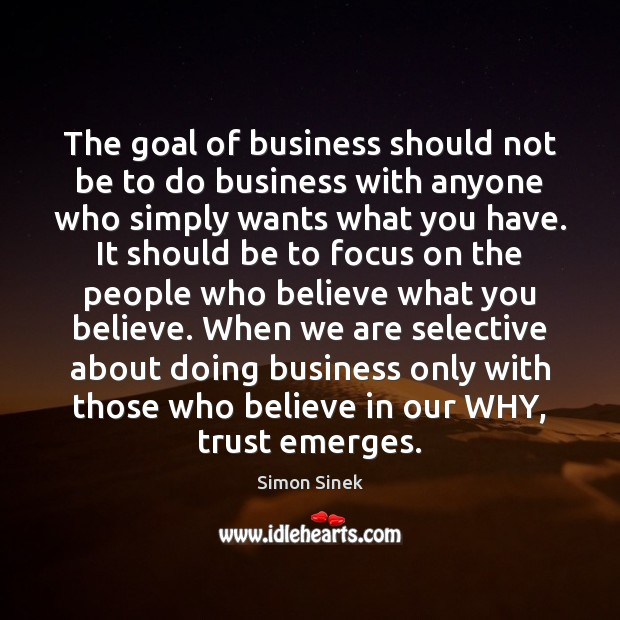 The goal of business should not be to do business with anyone Simon Sinek Picture Quote