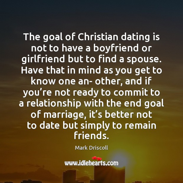 The goal of Christian dating is not to have a boyfriend or Dating Quotes Image