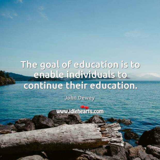 The goal of education is to enable individuals to continue their education. Image