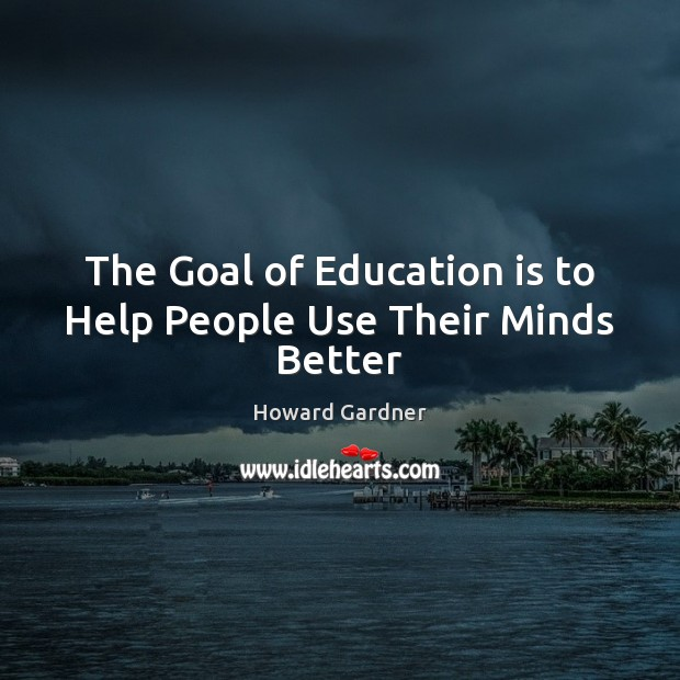 The Goal of Education is to Help People Use Their Minds Better Howard Gardner Picture Quote