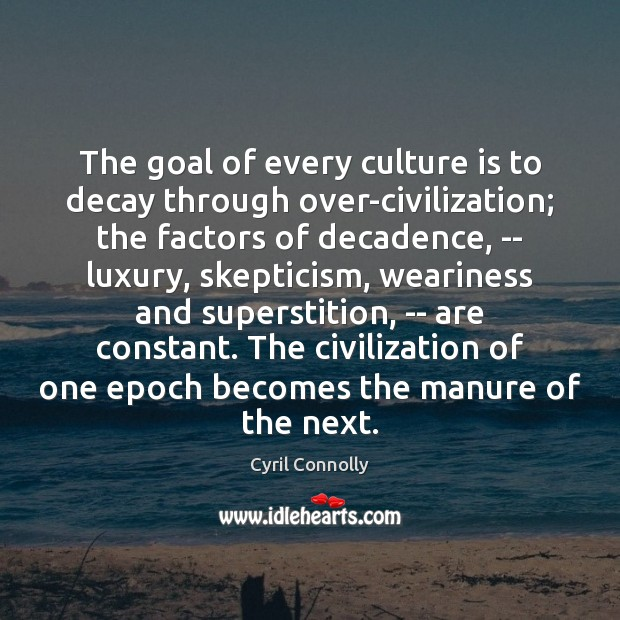 The goal of every culture is to decay through over-civilization; the factors Cyril Connolly Picture Quote