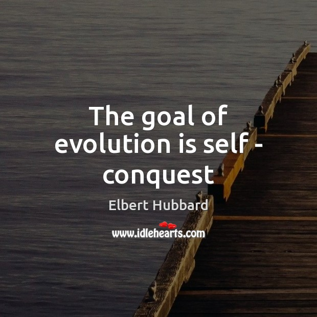 The goal of evolution is self – conquest Elbert Hubbard Picture Quote