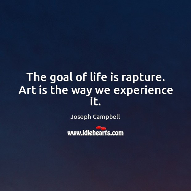 The goal of life is rapture. Art is the way we experience it. Joseph Campbell Picture Quote