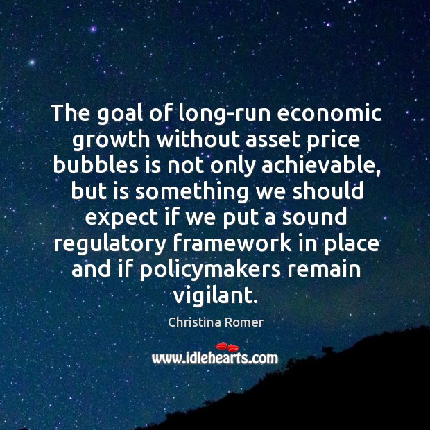 The goal of long-run economic growth without asset price bubbles is not only achievable, but is something Christina Romer Picture Quote