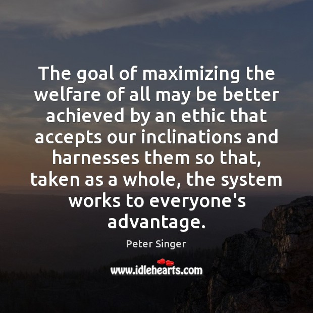 The goal of maximizing the welfare of all may be better achieved Peter Singer Picture Quote