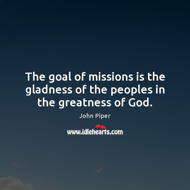 The goal of missions is the gladness of the peoples in the greatness of God. John Piper Picture Quote
