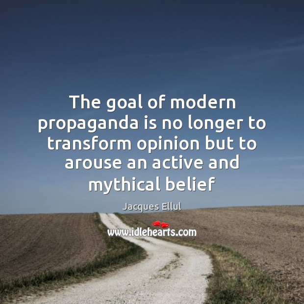 The goal of modern propaganda is no longer to transform opinion but Jacques Ellul Picture Quote