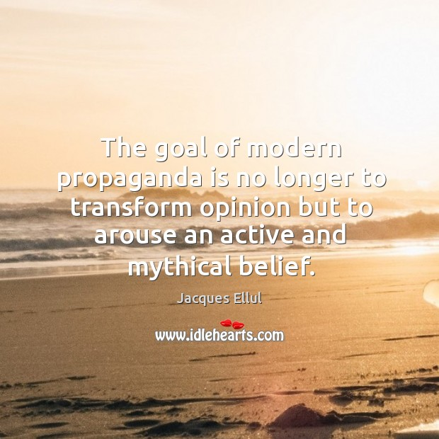 Image, The goal of modern propaganda is no longer to transform opinion but to arouse an active and mythical belief.