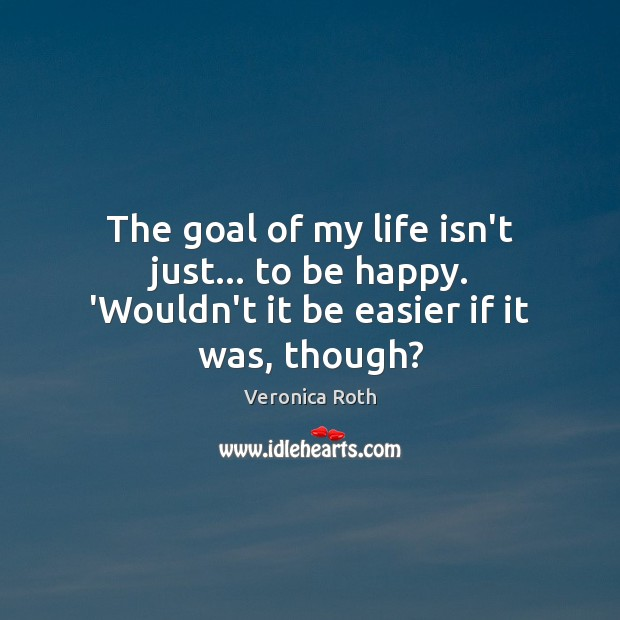 The goal of my life isn't just… to be happy. 'Wouldn't it be easier if it was, though? Image