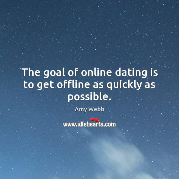 The goal of online dating is to get offline as quickly as possible. Dating Quotes Image