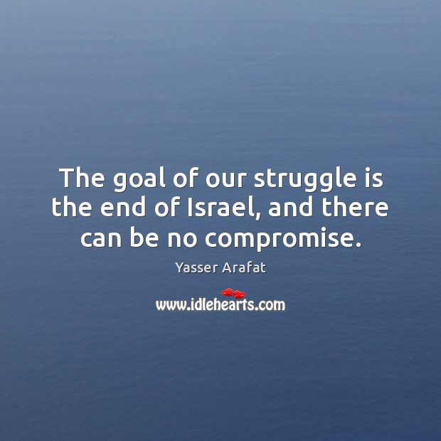 The goal of our struggle is the end of Israel, and there can be no compromise. Image