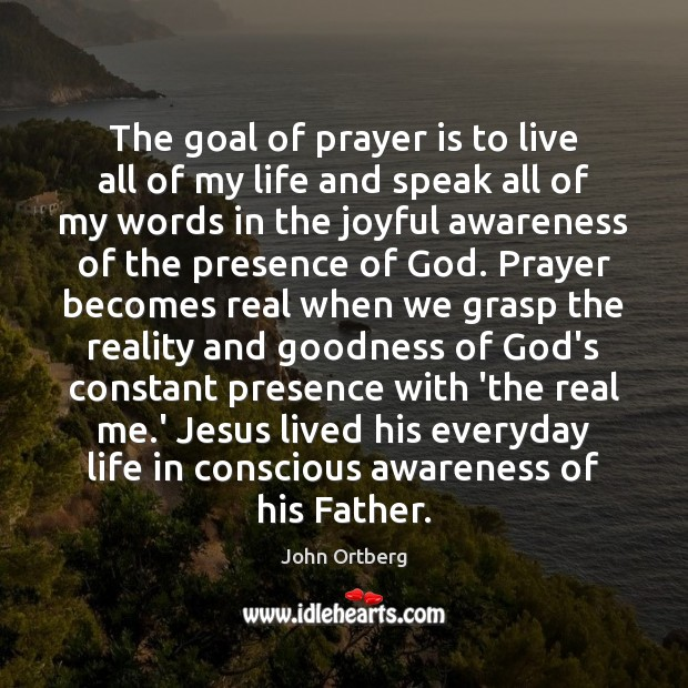 The goal of prayer is to live all of my life and John Ortberg Picture Quote