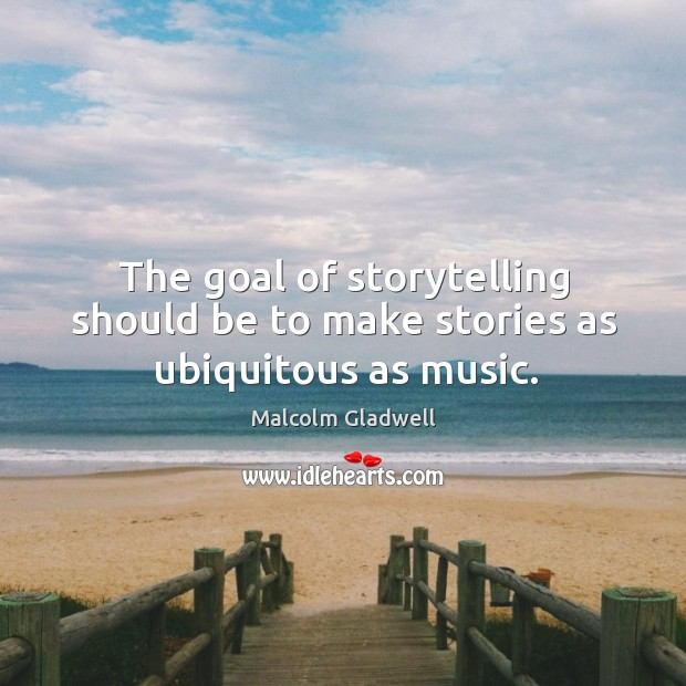 The goal of storytelling should be to make stories as ubiquitous as music. Image