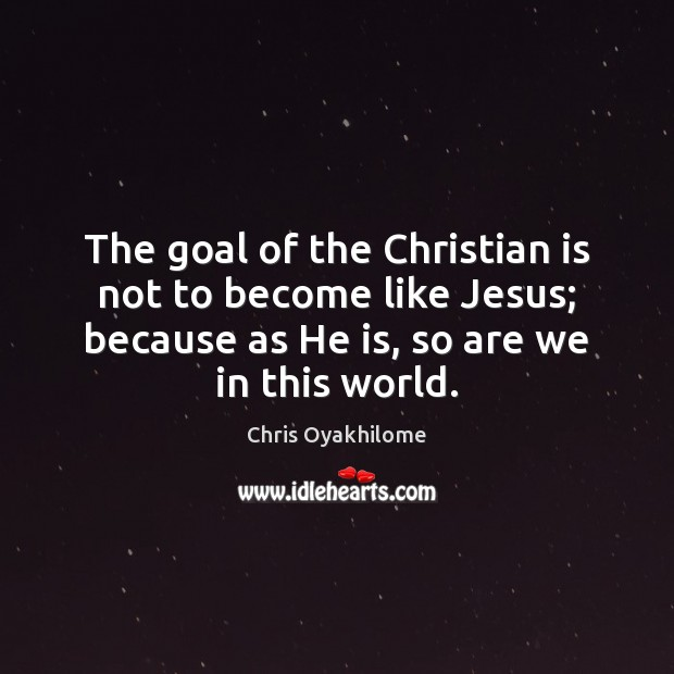 The goal of the Christian is not to become like Jesus; because Chris Oyakhilome Picture Quote