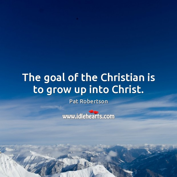 The goal of the Christian is to grow up into Christ. Pat Robertson Picture Quote