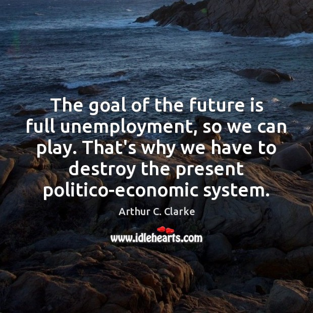The goal of the future is full unemployment, so we can play. Arthur C. Clarke Picture Quote