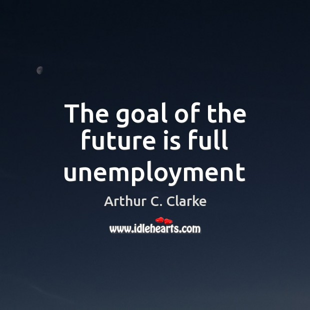 Image, The goal of the future is full unemployment