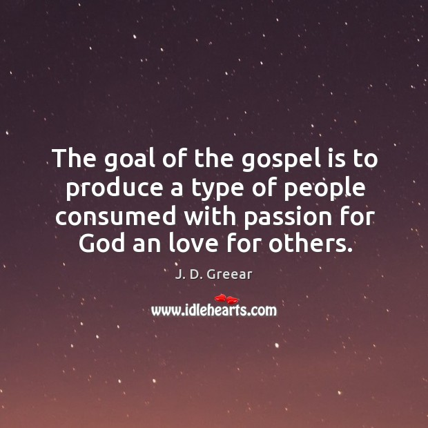 The goal of the gospel is to produce a type of people J. D. Greear Picture Quote