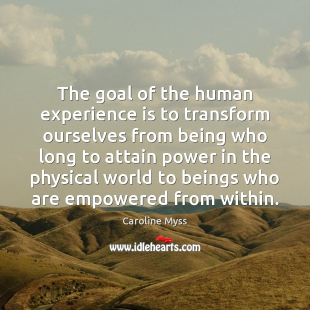 The goal of the human experience is to transform ourselves from being Experience Quotes Image