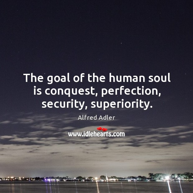 Image, The goal of the human soul is conquest, perfection, security, superiority.