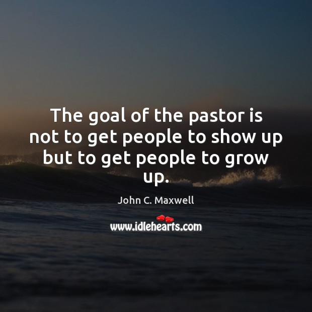 The goal of the pastor is not to get people to show up but to get people to grow up. Image