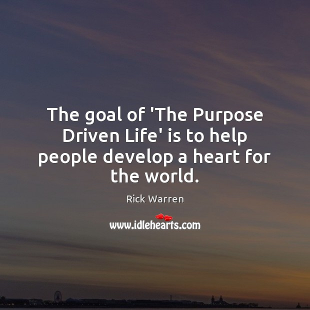 The goal of 'The Purpose Driven Life' is to help people develop a heart for the world. Image